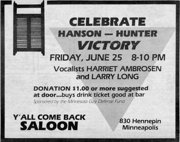 "An ad that reads ""Celebrate Hanson and Hunter Victory. Friday,June 25th 8-10 pm. Vocalists Harriet Ambrosen and Larry Long. Donation 1.00 or more suggested at door--buys drink ticket good at bar. Sponsored by Minnesota Gay Defense Fund. Y'all come back Saloon. 830 Hennepin Minneapolis."